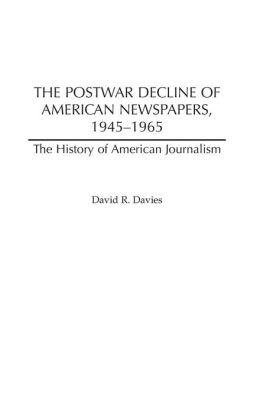 The Postwar Decline of American Newspapers, 1945-1965 (The History of American Journalism) David R. Davies