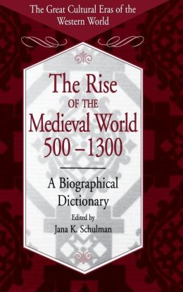 Rise of the Medieval World 500-1300: A Biographical Dictionary