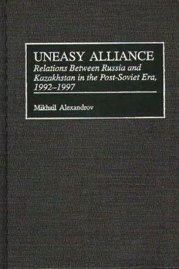 Uneasy Alliance: Relations Between Russia and Kazakhstan in the Post-Soviet Era, 1992-1997