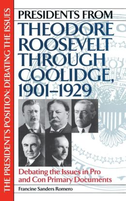 Presidents from Theodore Roosevelt through Coolidge, 1901-1929: Debating the Issues in Pro and Con Primary Documents