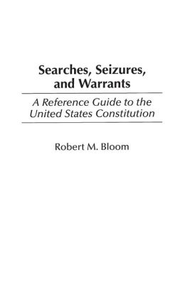 Searches, Seizures, and Warrants: A Reference Guide to the United States Constitution