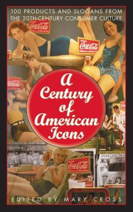 Century of American Icons: 100 Products and Slogans from the 20th-Century Consumer Culture