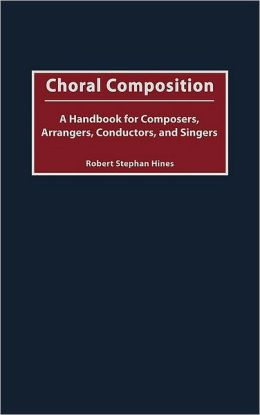 Choral Composition: A Handbook for Composers, Arrangers, Conductors, and Singers