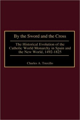 By the Sword and the Cross: The Historical Evolution of the Catholic World Monarchy in Spain and the New World, 1492-1825