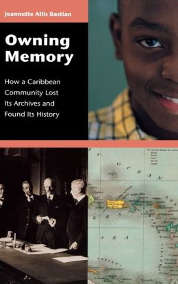 Owning Memory: How a Caribbean Community Lost Its Archives and Found Its History