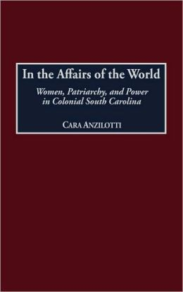 In the Affairs of the World: Women, Patriarchy, and Power in Colonial South Carolina (Contributions in American History) Cara Anzilotti