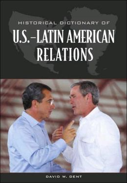 Historical Dictionary of U. S. - Latin American Relations