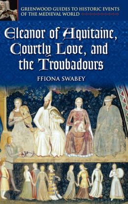 Eleanor of Aquitaine and Courtly Love ( Greenwood Guides to Historic Events of the Medieval World Series)