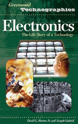 Electronics: The Life Story of a Technology (Greenwood Technographies Series)