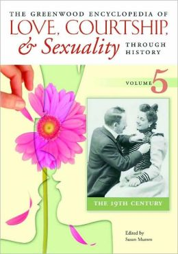 The Greenwood Encyclopedia of Love, Courtship, and Sexuality Through History, Volume 5