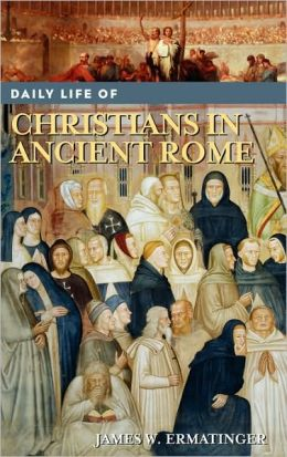 Daily Life of Christians in Ancient Rome (Greenwood Press Daily Life Through History Ser.)
