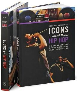 Icons of Hip Hop [Two Volumes] [2 volumes]: An Encyclopedia of the Movement, Music, and Culture