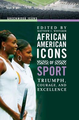 African American Icons of Sport: Triumph, Courage, and Excellence