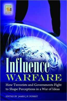 Influence Warfare: How Terrorists and Governments Fight to Shape Perceptions in a War of Ideas