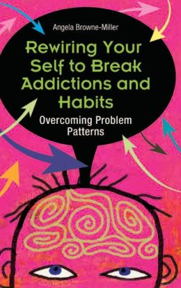 Rewiring Your Self to Break Addictions and Habits: Overcoming Problem Patterns