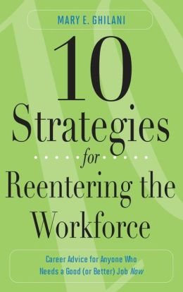 10 Strategies for Reentering the Workforce: Career Advice for Anyone Who Needs a Good (or Better) JobNow