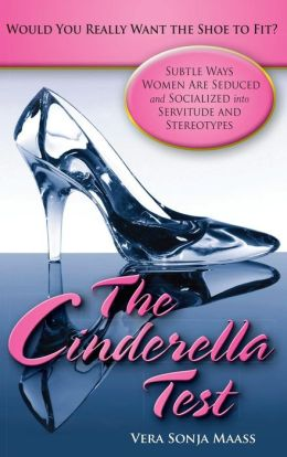 The Cinderella Test: Would You Really Want the Shoe to Fit?: Subtle Ways Women Are Seduced and Socialized into Servitude and Stereotypes