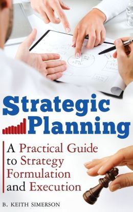 Strategic Planning: A Practical Guide to Strategy Formulation and Execution