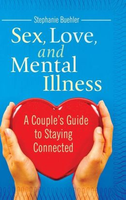 Sex, Love, and Mental Illness: A Couple's Guide to Staying Connected