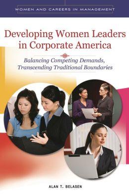 Developing Women Leaders in Corporate America: Balancing Competing Demands, Transcending Traditional Boundaries