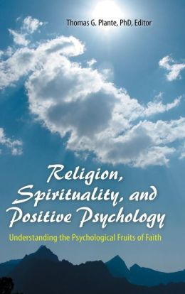 Religion, Spirituality, and Positive Psychology: Understanding the Psychological Fruits of Faith