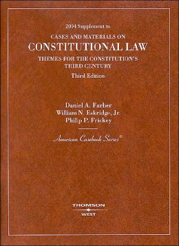 Farber, Eskridge and Frickey's 2004 Supplement to Constitutional Law: Themes for the Constitution's Third Century, 3d (American Casebook Series®) ** Replaced **