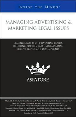 Managing Advertising & Marketing Legal Issues: Leading Lawyers on Preventing Claims, Handling Disputes, and Understanding Recent Trends and Developments (Inside the Minds)
