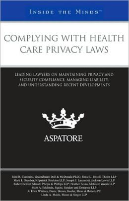Complying with Health Care Privacy Laws: Leading Lawyers on Maintaining Privacy and Security Compliance, Managing Liability, and Understanding Recent Developments (Inside the Minds)