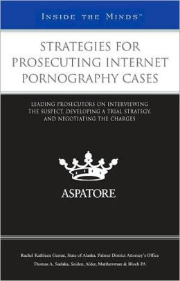 Strategies for Prosecuting Internet Pornography Cases: Leading Prosecutors on Interviewing the Suspect, Developing a Trial Strategy, and Negotiating the Charges