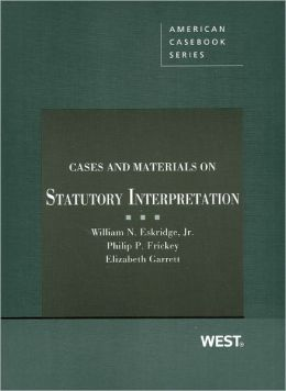 Eskridge, Frickey, and Garrett's Cases and Materials on Statutory Interpretation