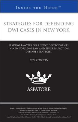 Strategies for Defending DWI Cases in New York, 2012 ed.: Leading Lawyers on Recent Developments in New York DWI Law and Their Impact on Defense Strategies (Inside the Minds)