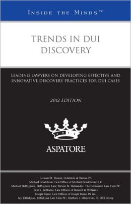 Trends in DUI Discovery, 2012 Ed: Leading Lawyers on Developing Effective and Innovative Discovery Practices for DUI Cases (Inside the Minds)