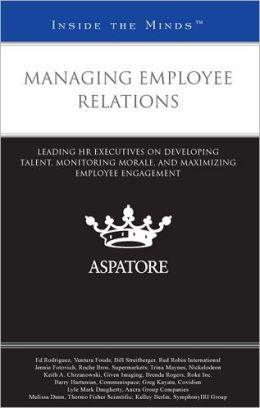 Managing Employee Relations: Leading HR Executives on Developing Talent, Monitoring Morale, and Maximizing Employee Engagement (Inside the Minds)