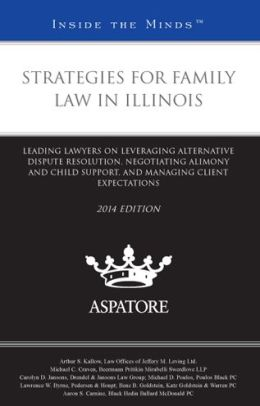 Strategies for Family Law in Illinois, 2014 ed.: Leading Lawyers on Leveraging Alternative Dispute Resolution, Negotiating Alimony and Child Support, and Managing Client Expectations (Inside the Minds)