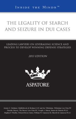 The Legality of Search and Seizure in DUI Cases, 2013 ed.: Leading Lawyers on Leveraging Science and Process to Develop Winning Defense Strategies (Inside the Minds)