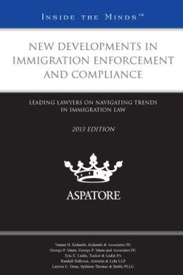 New Developments in Immigration Enforcement and Compliance, 2013 ed.: Leading Lawyers on Navigating Trends in Immigration Law (Inside the Minds)
