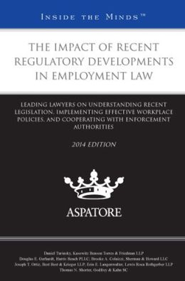 The Impact of Recent Regulatory Developments in Employment Law 2014 ed.: Leading Lawyers on Understanding Recent Legislation, Implementing Effective Workplace Policies, and Cooperating with Enforcement Authorities (Inside the Minds)