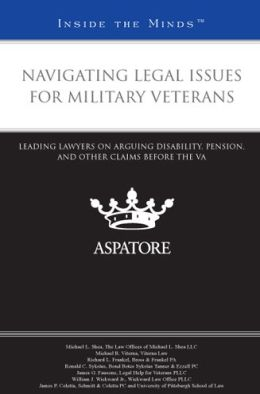 Navigating Legal Issues for Military Veterans: Leading Lawyers on Arguing Disability, Pension, and other Claims Before the VA (Inside the Minds)