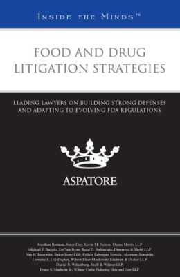Food and Drug Litigation Strategies: Leading Lawyers on Building Strong Defenses and Adapting to Evolving FDA Regulations (Inside the Minds)