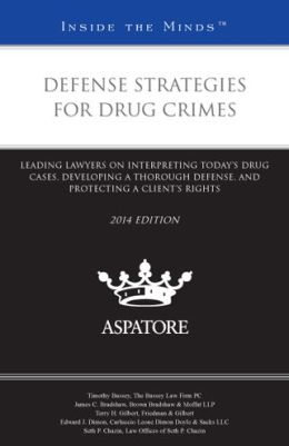 Defense Strategies for Drug Crimes, 2014 ed.: Leading Lawyers on Interpreting Today's Drug Cases, Developing a Thorough Defense, and Protecting a Client's Rights (Inside the Minds)