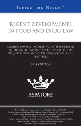 Recent Developments in Food and Drug Law, 2014 ed.: Leading Lawyers on Dealing with Increased Enforcement, Keeping Up-To-Date with FDA Requirements, and Developing Compliance Practices (Inside the Minds)