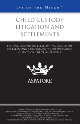 Child Custody Litigation and Settlements: Leading Lawyers on Establishing Successful Co-Parenting Arrangements and Educating Clients on the Trial Process (Inside the Minds)