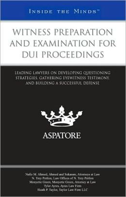 Witness Preparation and Examination for DUI Proceedings: Leading Lawyers on Developing Questioning Strategies, Gathering Eyewitness Testimony, and Building a Successful Defense (Inside the Minds)