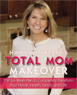 Hannah Keeley's Total Mom Makeover: The Six-Week Plan to Completely Transform Your Home, Health, Family, and Life