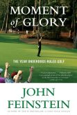 Book Cover Image. Title: Moment of Glory:  The Year Underdogs Ruled Golf, Author: John Feinstein