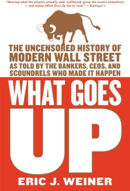 What Goes Up: The Uncensored History of Modern Wall Street as Told by the Bankers, Brokers, CEOs, and Scoundrels Who Made It Happen