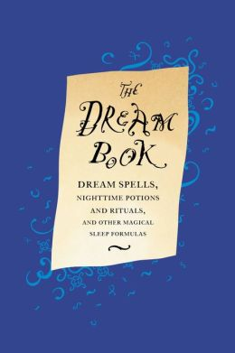 The Dream Book: Dream Spells, Nighttime Potions and Rituals, and Other Magical Sleep Formulas