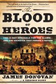 Book Cover Image. Title: The Blood of Heroes:  The 13-Day Struggle for the Alamo--and the Sacrifice That Forged a Nation, Author: James Donovan