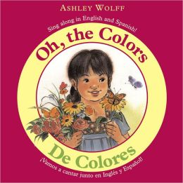 Oh, the Colors/ De Colores: Sing Along in English and Spanish!/ Vamos a CantarJunto en Ingles y Espanol!