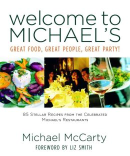 Welcome to Michael's: Great Food, Great People, Great Party!: 85 Stellar Recipes from the Celebrated Michael's Restaurants